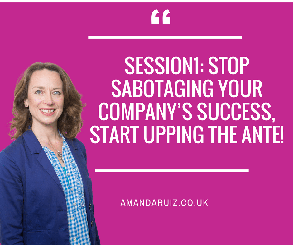 Session1: Stop sabotaging your company's success, start upping the ante!